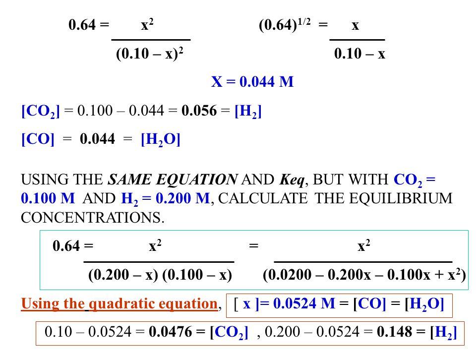 0.64 = x2 (0.64)1/2 = x (0.10 – x)2 0.10 – x. X = 0.044 M. [CO2] = 0.100 – 0.044 = 0.056 = [H2]